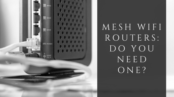 Mesh Wi-Fi Routers; Do You Need One?