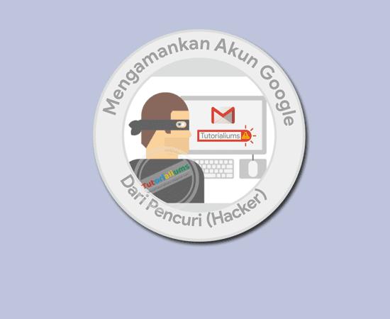 Panduan Cara mengamankan Akun Google dari Pencuri Tutorialiums
