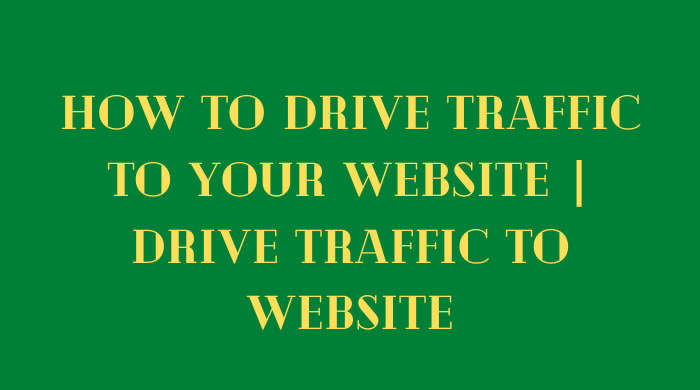 How to drive traffic to your website - drive traffic to website, get more traffic
