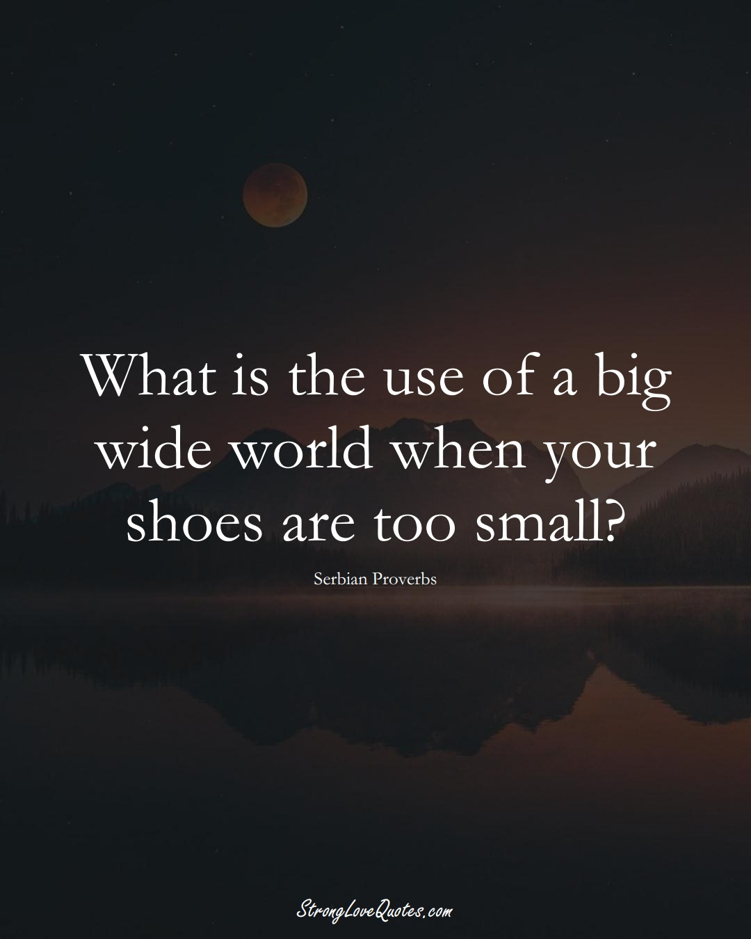 What is the use of a big wide world when your shoes are too small? (Serbian Sayings);  #EuropeanSayings