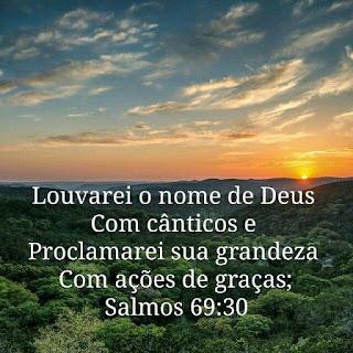 Louvarei o nome de Deus com cânticos e proclamarei sua grandeza com ações de graças; (Salmo 69:30)