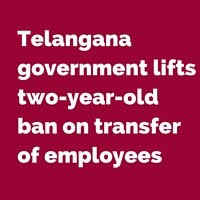 Telangana government lifts two-year-old ban on transfer of employees