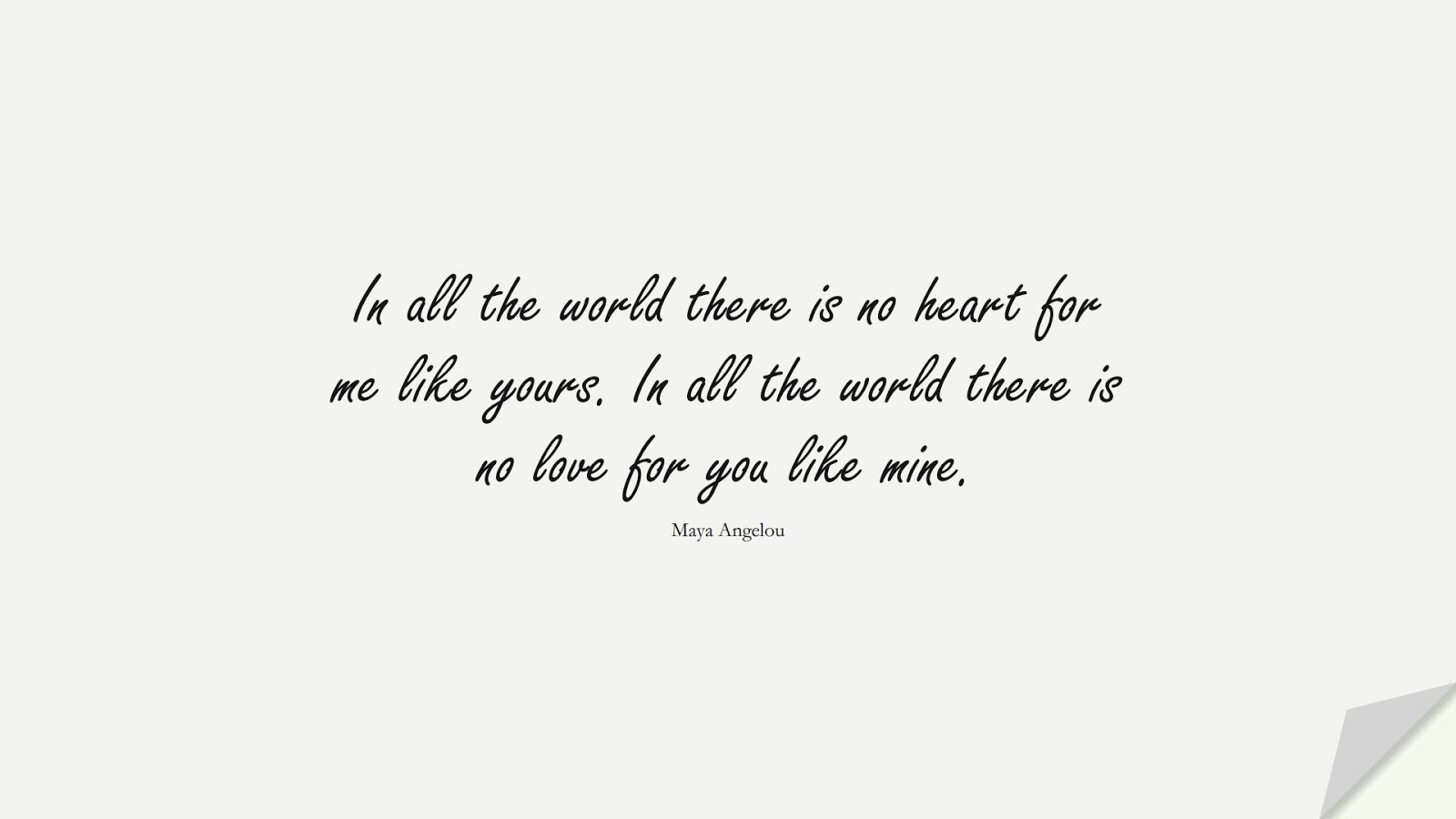 In all the world there is no heart for me like yours. In all the world there is no love for you like mine. (Maya Angelou);  #LoveQuotes