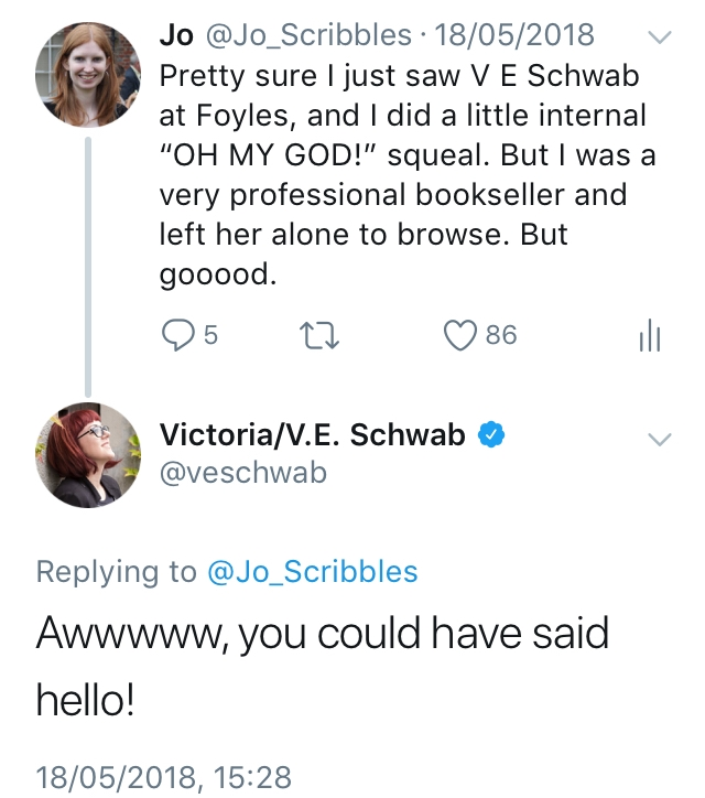 Screenshot from Twitter of me saying Pretty sure I just saw V E Schwab at Foyles, and I did a little internal OH MY GOD! squeal. But I was a very professional bookseller and left her alone to browse. But gooood. And also V E Schwab's response, which says Awwwww, you could have said hello!