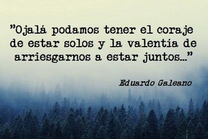 """""""Ojalá podamos tener el coraje de estar solos y la valentía de arriesgarnos a estar juntos..."""" Eduardo Galeano - Los caminos del viento"""