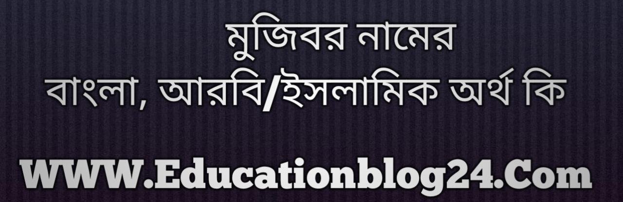 Mujibor name meaning in Bengali, মুজিবর নামের অর্থ কি, মুজিবর নামের বাংলা অর্থ কি, মুজিবর নামের ইসলামিক অর্থ কি, মুজিবর কি ইসলামিক /আরবি নাম
