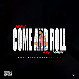 [Music] Adanx ft Sammayy - Come and roll (prod. Millimix) #Arewapublisize