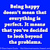 Being happy doesn't mean that everything is perfect. It means that you've decided to look beyond the problems.