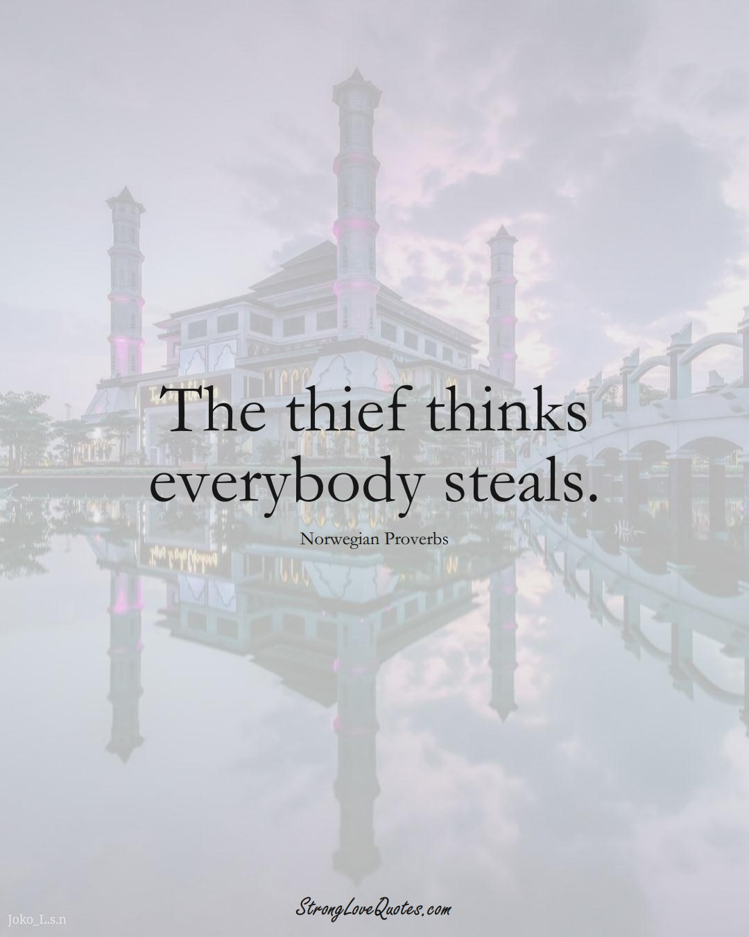 The thief thinks everybody steals. (Norwegian Sayings);  #EuropeanSayings