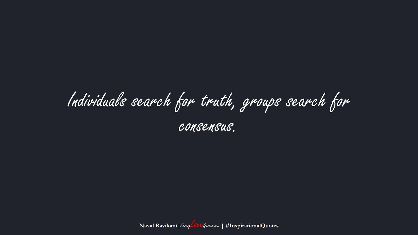 Individuals search for truth, groups search for consensus. (Naval Ravikant);  #InspirationalQuotes