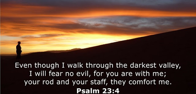 Even though I walk through the darkest valley, I will fear no evil, for you are with me; your rod and your staff, they comfort me.