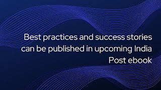 Best practices and success stories can be published in upcoming India Post ebook