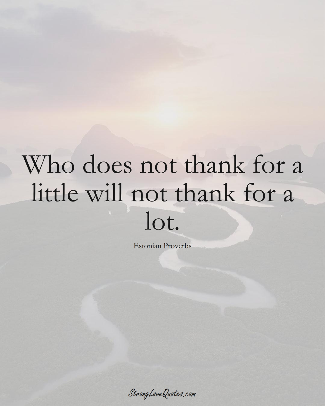 Who does not thank for a little will not thank for a lot. (Estonian Sayings);  #EuropeanSayings