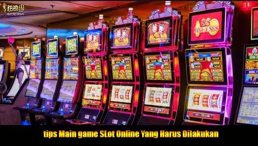 Tips Main game SLot Online Yang Harus Dilakukan