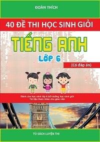 40 Đề Thi Học Sinh Giỏi Tiếng Anh 6 (Có Đáp Án) - Đoàn Thích