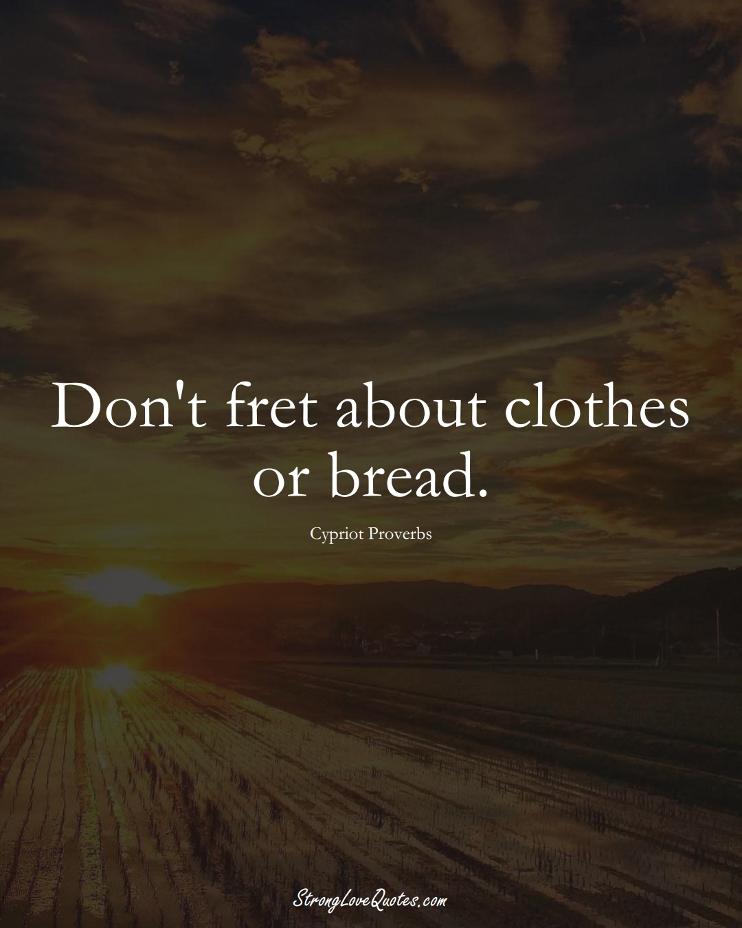 Don't fret about clothes or bread. (Cypriot Sayings);  #MiddleEasternSayings
