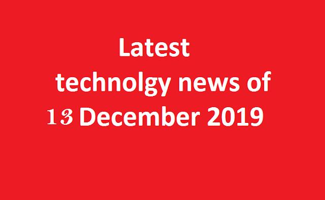Technology news 13 December 2019