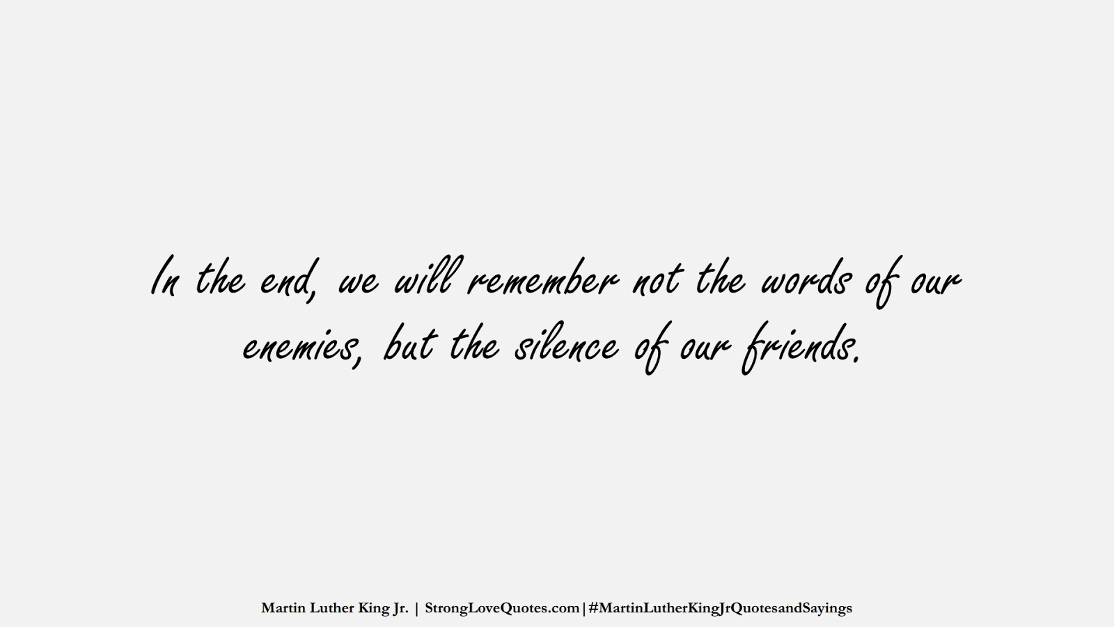 In the end, we will remember not the words of our enemies, but the silence of our friends. (Martin Luther King Jr.);  #MartinLutherKingJrQuotesandSayings