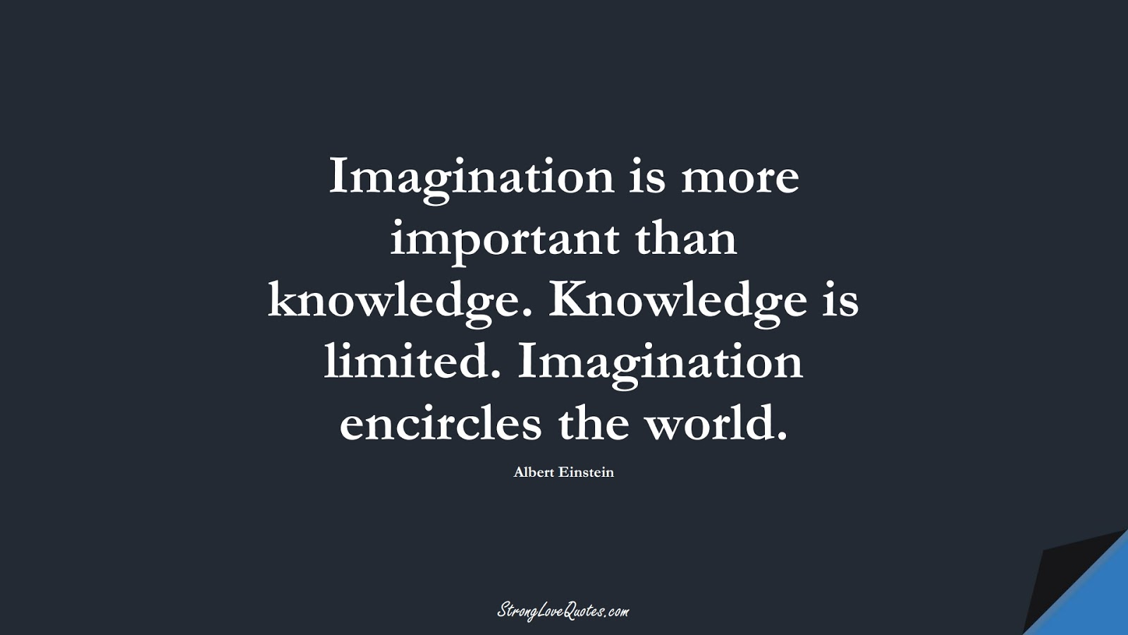 Imagination is more important than knowledge. Knowledge is limited. Imagination encircles the world. (Albert Einstein);  #KnowledgeQuotes