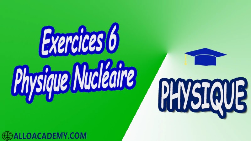 Exercices 6 Physique Nucléaire pdf Introduction à la relativité restreinte Structure du Caractéristiques générales du Noyau Énergie de liaison du Noyau Radioactivité et applications Interaction rayonnement matière Réactions Nucléaires et Applications