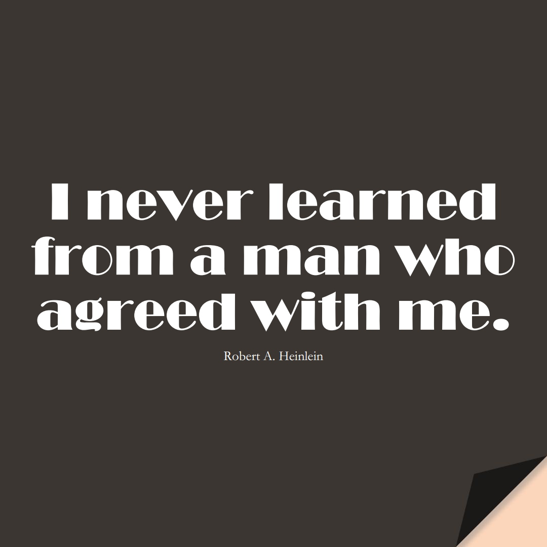 I never learned from a man who agreed with me. (Robert A. Heinlein);  #LearningQuotes