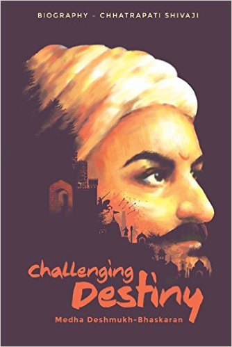 Book Review : Challenging Destiny - A Biography of Chhatrapati Shivaji - Medha Deshmukh-Bhaskaran