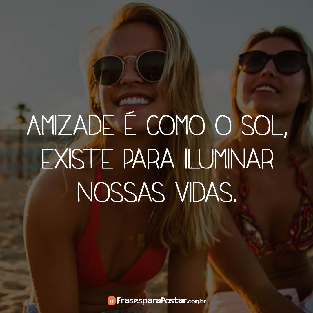 Amizade é como o sol, existe para iluminar nossas vidas.