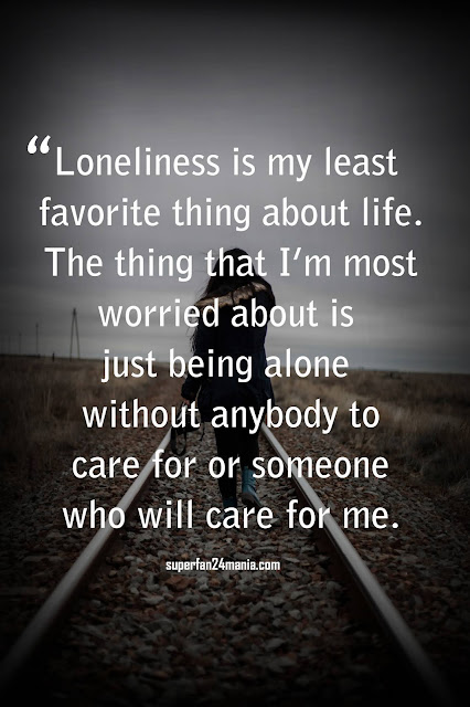 """""""Loneliness is my least favorite thing about life. The thing that I'm most worried about is just being alone without anybody to care for or someone who will care for me."""""""