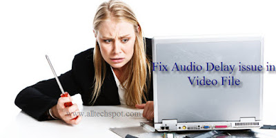 HOW TO FIX AUDIO DELAY PROBLEMS IN A VIDEO FILE(MP4,AVI etc) [Permanent Solution & Simple Method] | ALLTECHSPOT