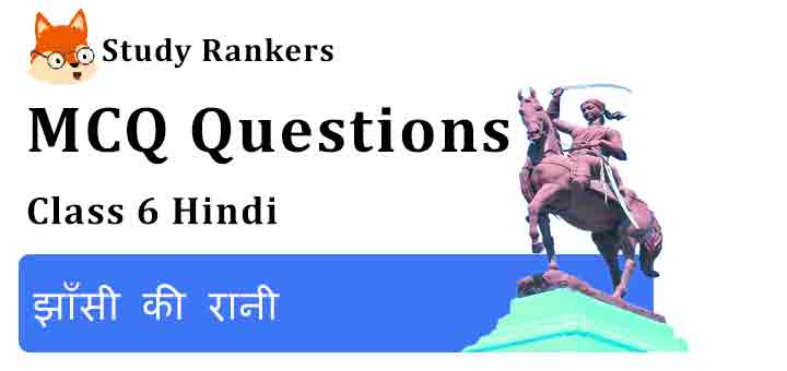 MCQ Questions for Class 6 Hindi Chapter 10  झाँसी की रानी Vasant
