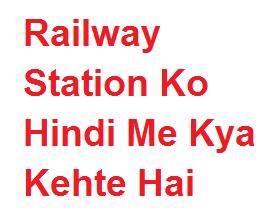 रेलवे स्टेशन को हिंदी में क्या कहते है -  Railway Station Ko Hindi Me Kya Kehte Hai
