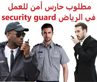 وظائف السعودية مطلوب حارس أمن للعمل في الرياض security guard