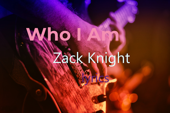 Who I Am Lyrics / Zack Knight