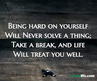 Being hard on yourself Will Never solve a thing; Take a break, and life Will treat you well.
