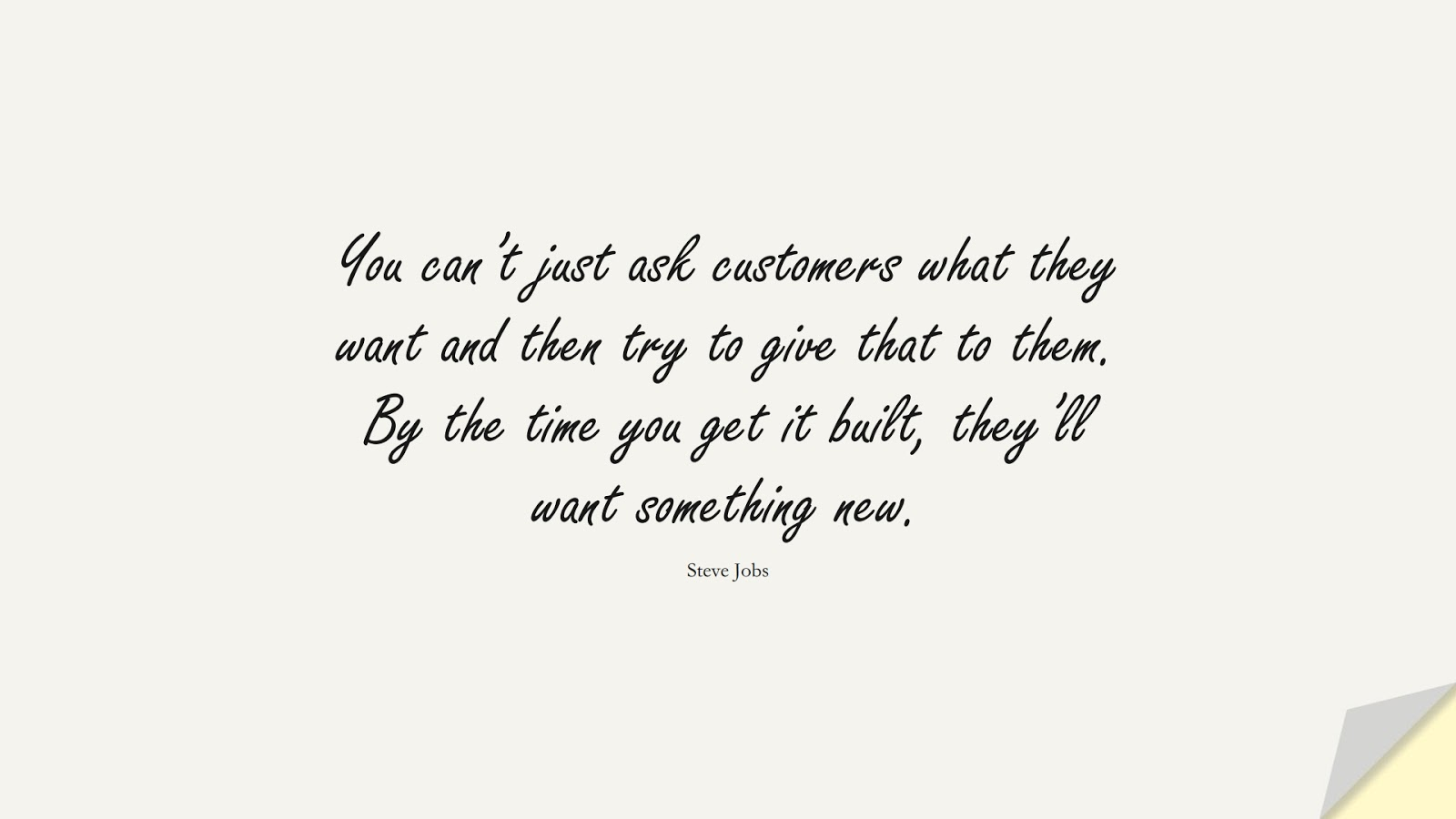 You can't just ask customers what they want and then try to give that to them. By the time you get it built, they'll want something new. (Steve Jobs);  #SteveJobsQuotes