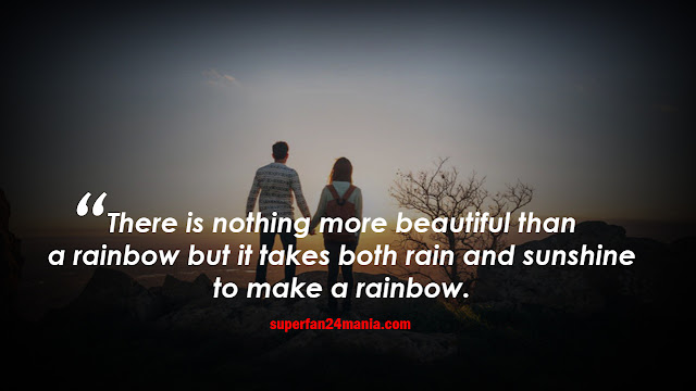 There is nothing more beautiful than a rainbow, but it takes both rain and sunshine to make a rainbow.