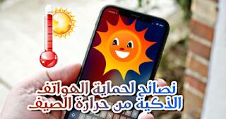 طريقة تجنب ارتفاع درجة حرارة الهاتف الذكي في فصل الصيف مشكلة ارتفاع درجة حرارة الهاتف الذكي الصيف، نصائح لحماية الهواتف الذكية من حرارة الصيف