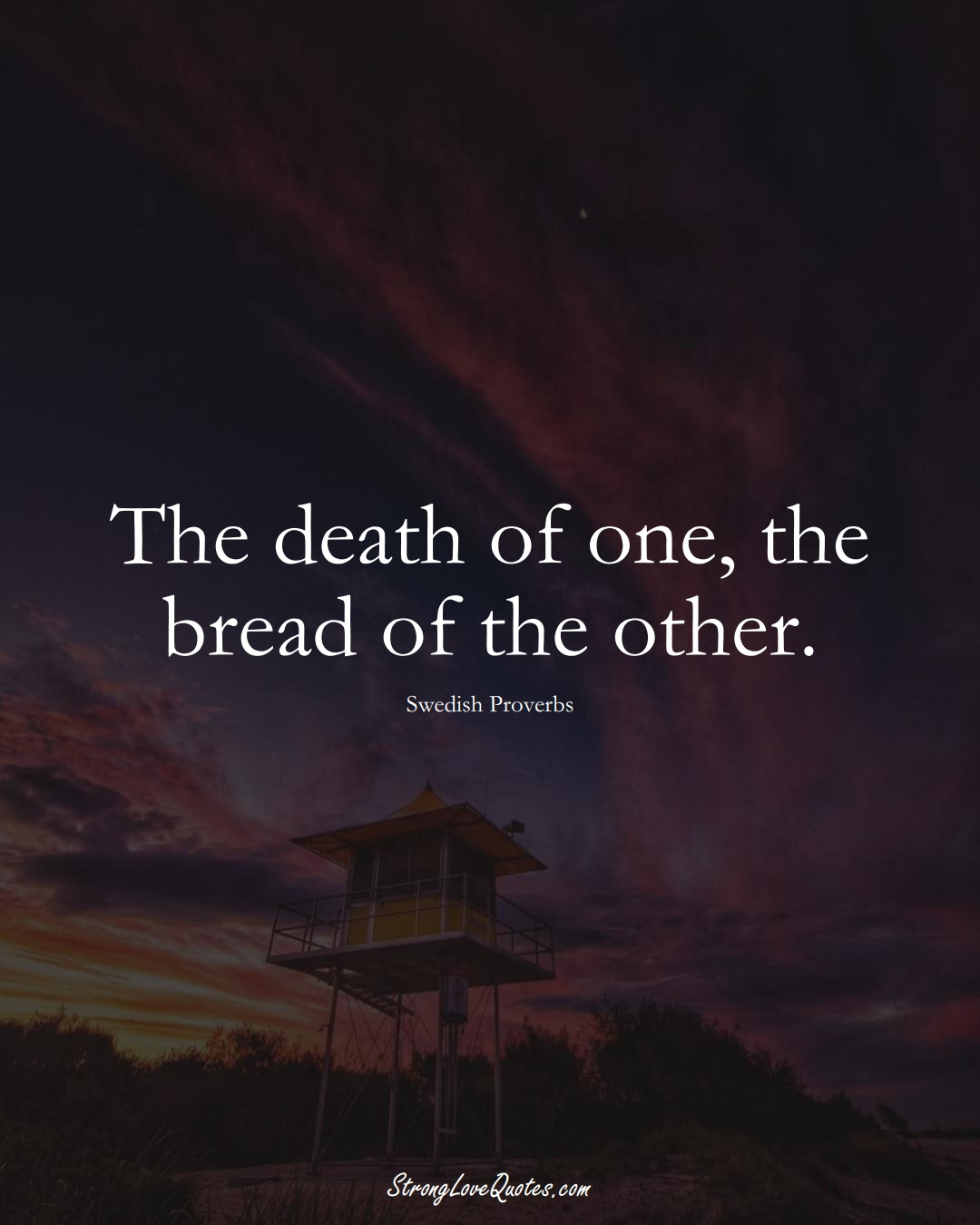 The death of one, the bread of the other. (Swedish Sayings);  #EuropeanSayings