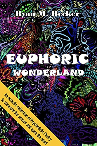 EUPHORIC WONDERLAND: An eclectic collection of Psychedelic Poetry to stimulate the senses and open the mind by Ryan M. Becker