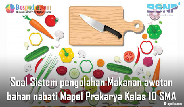 Soal Sistem pengolahan Makanan awetan dari bahan nabati Mapel Prakarya Kelas 10 SMA/MA