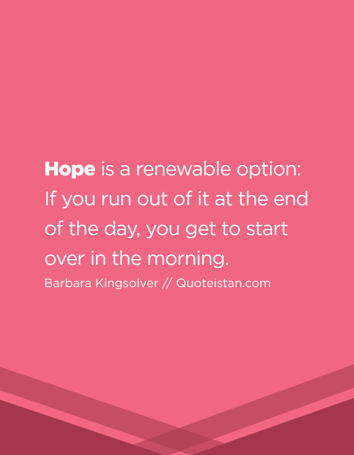Hope is a renewable option  If you run out of it at the end of the day, you get to start over in the morning.