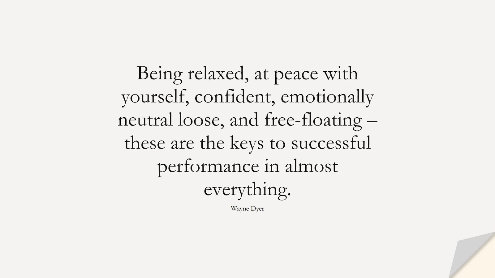 Being relaxed, at peace with yourself, confident, emotionally neutral loose, and free-floating – these are the keys to successful performance in almost everything. (Wayne Dyer);  #PositiveQuotes