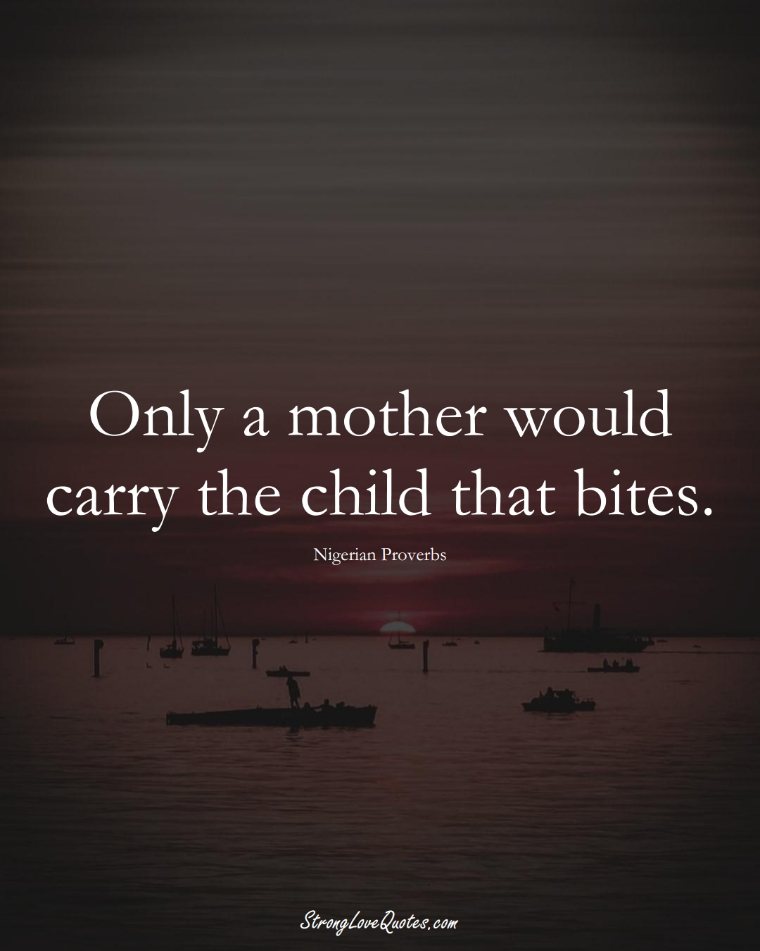 Only a mother would carry the child that bites. (Nigerian Sayings);  #AfricanSayings