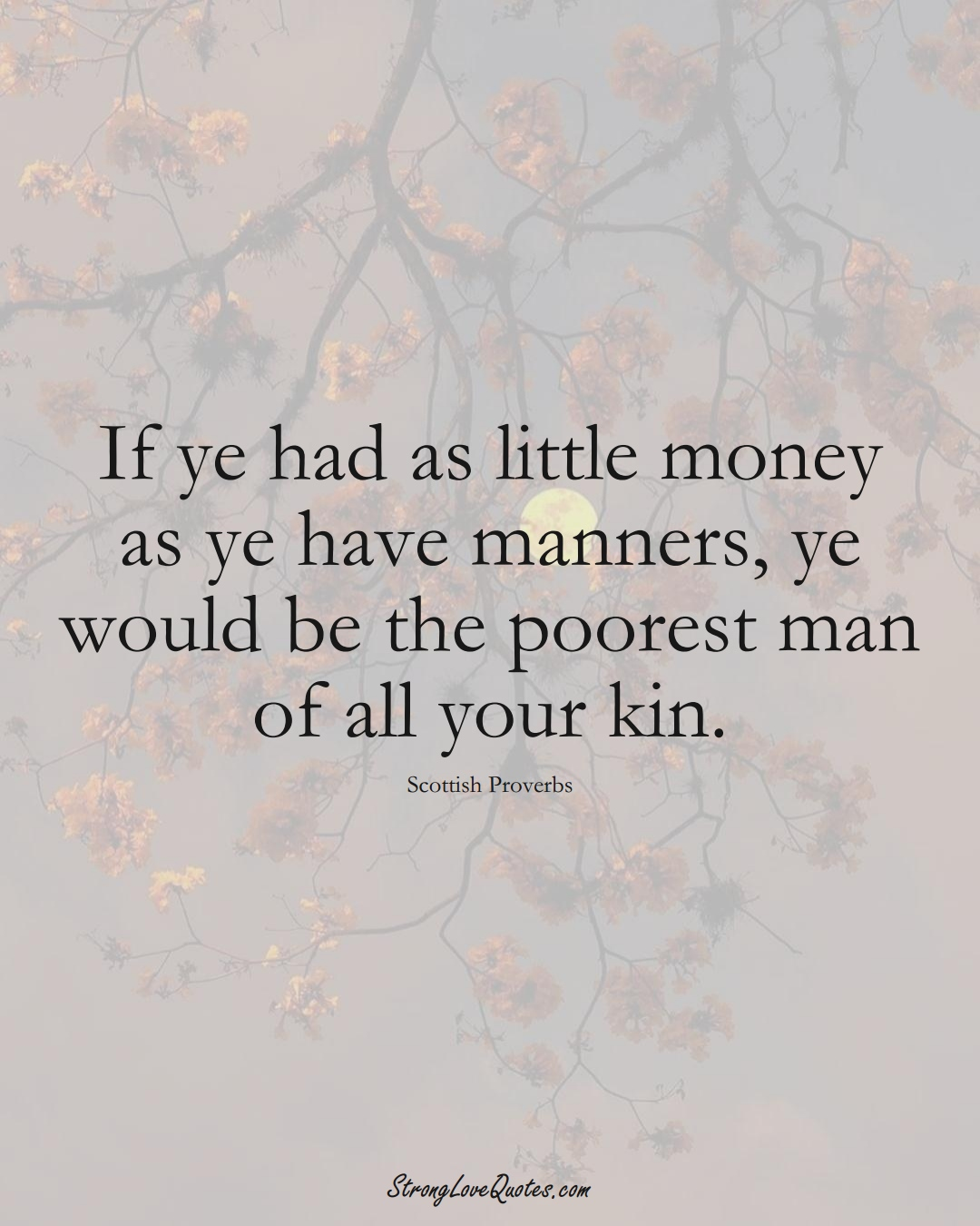 If ye had as little money as ye have manners, ye would be the poorest man of all your kin. (Scottish Sayings);  #EuropeanSayings