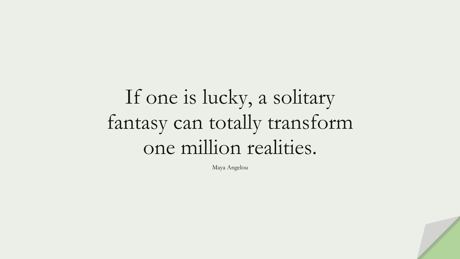 If one is lucky, a solitary fantasy can totally transform one million realities. (Maya Angelou);  #MayaAngelouQuotes
