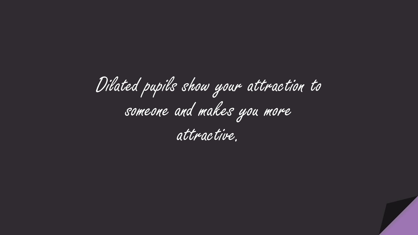 Dilated pupils show your attraction to someone and makes you more attractive.FALSE
