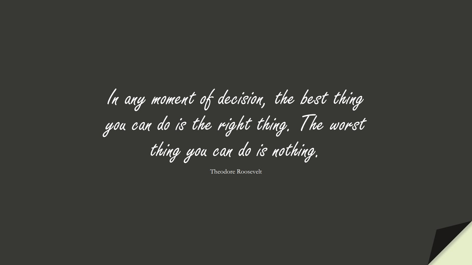 In any moment of decision, the best thing you can do is the right thing. The worst thing you can do is nothing. (Theodore Roosevelt);  #BeingStrongQuotes
