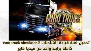 تحميل لعبة euro truck simulator 2 كاملة برابط واحد اخر اصدار 2020