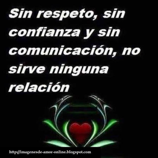 Sin respeto, sin confianza, y sin comunicación no sirve ninguna relación