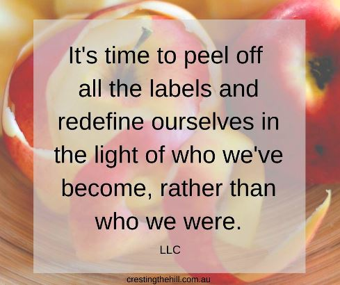 It's time to peel off  all the labels and redefine ourselves in the light of who we've become, rather than who we were. LLC #lifequotes